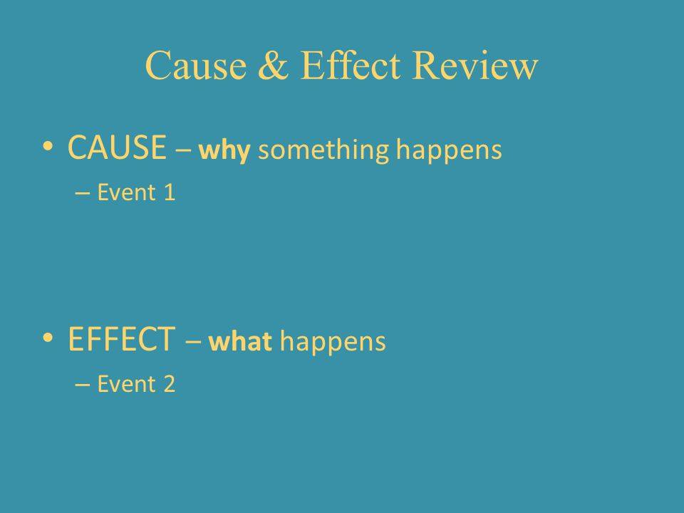 Cause & Effect Review CAUSE – why something happens
