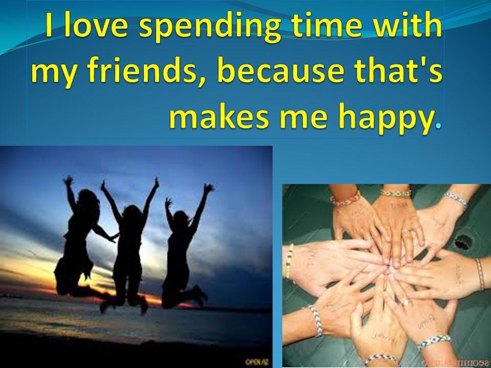 I love spending time with my friends, because that s makes me happy.