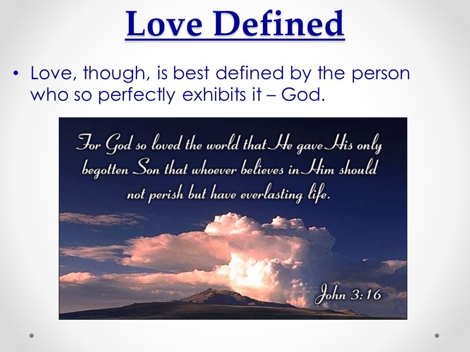 Love Defined Love, though, is best defined by the person who so perfectly exhibits it – God.