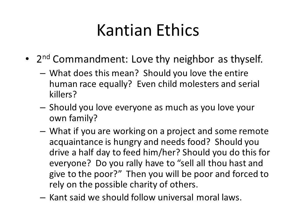 Kantian Ethics 2nd Commandment: Love thy neighbor as thyself.