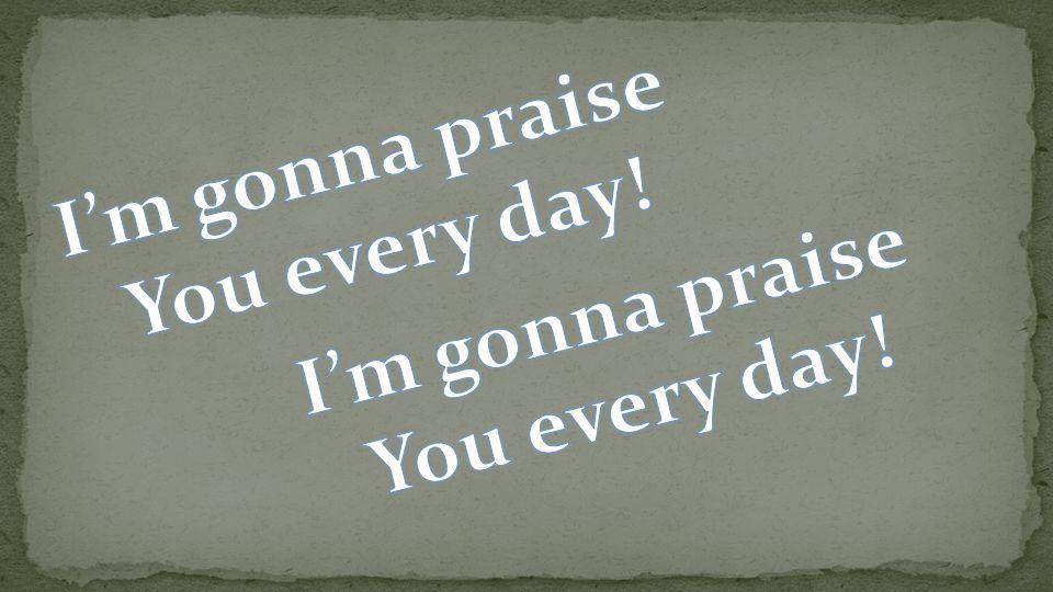 I'm gonna praise You every day! I'm gonna praise You every day!