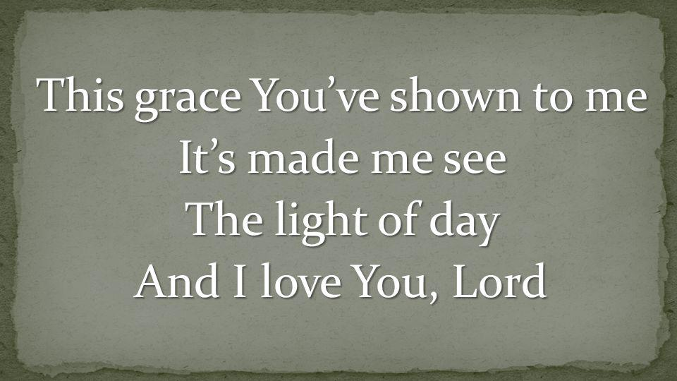 This grace You've shown to me It's made me see The light of day And I love You, Lord