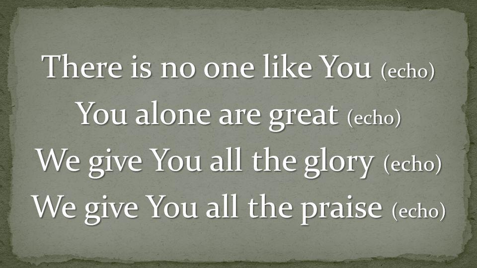 There is no one like You (echo) You alone are great (echo) We give You all the glory (echo) We give You all the praise (echo)