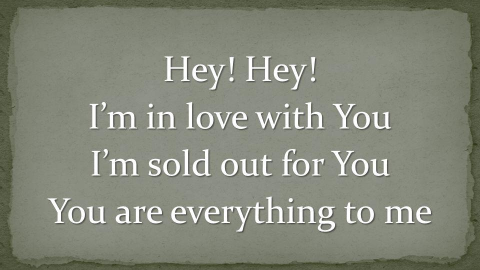 Hey! Hey! I'm in love with You I'm sold out for You You are everything to me