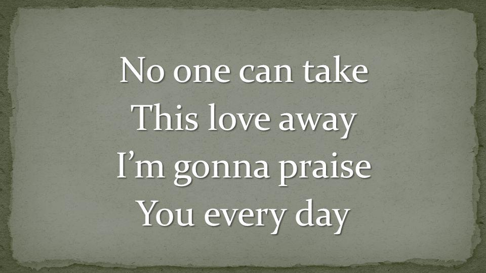 No one can take This love away I'm gonna praise You every day