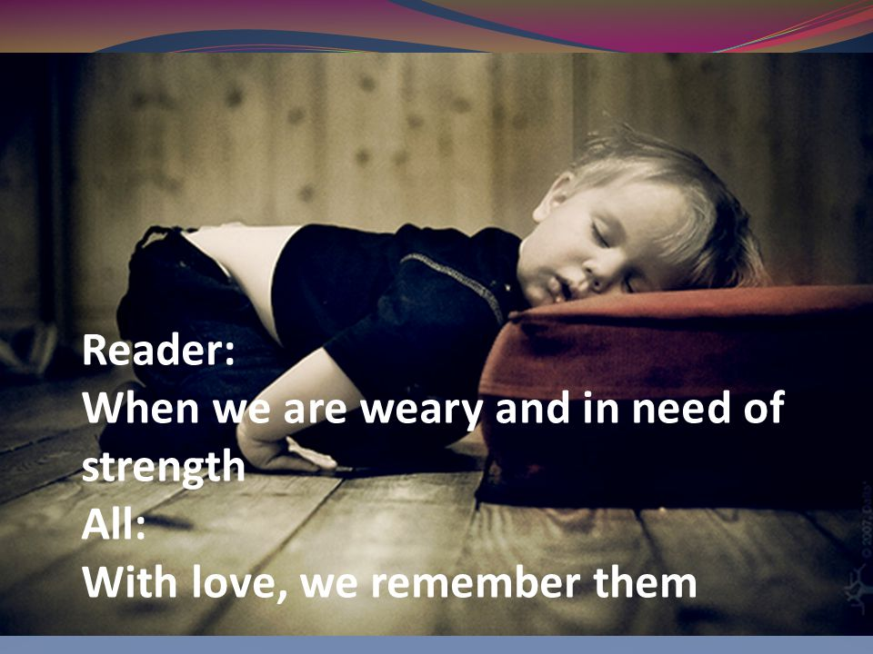 Reader: When we are weary and in need of strength All: With love, we remember them