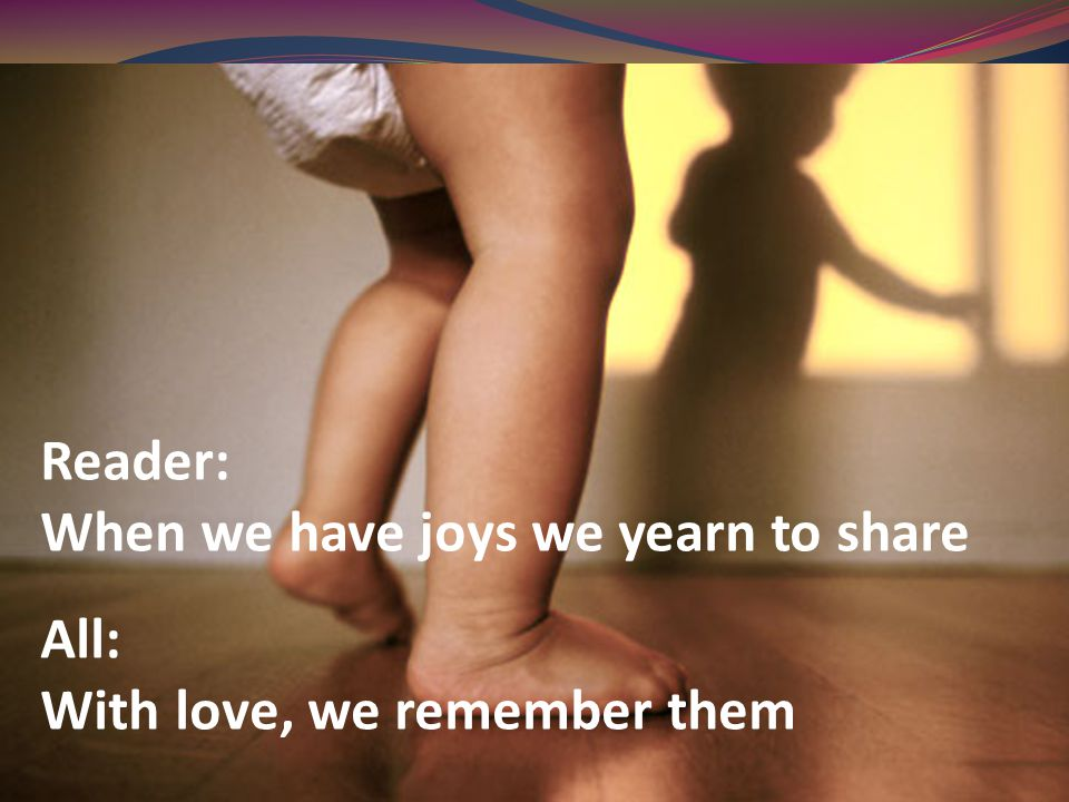 Reader: When we have joys we yearn to share All: With love, we remember them