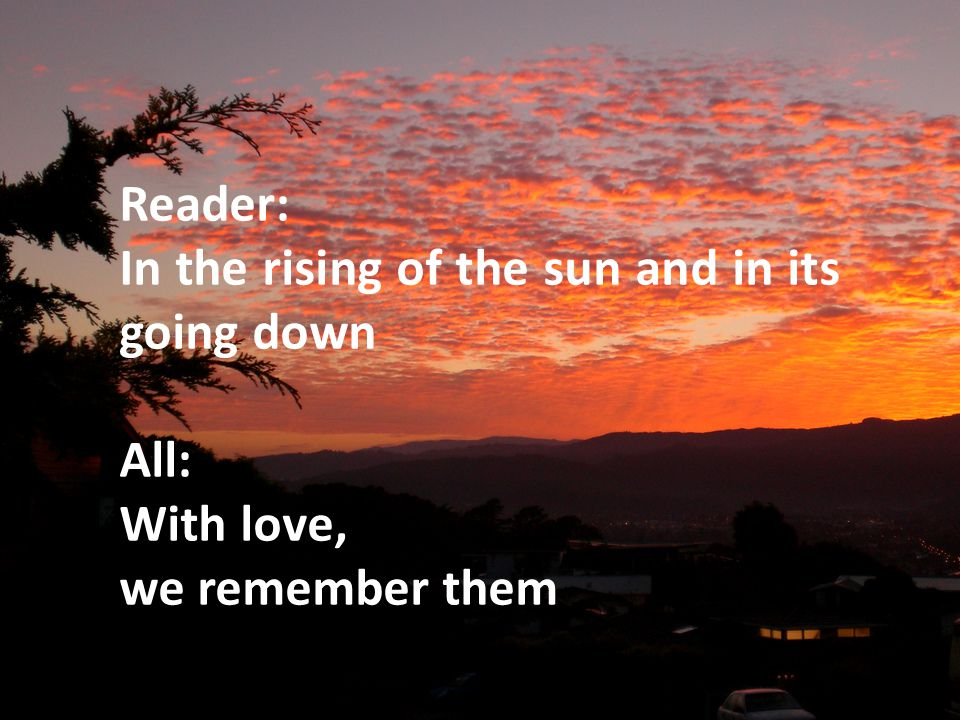 Reader: In the rising of the sun and in its going down All: With love, we remember them