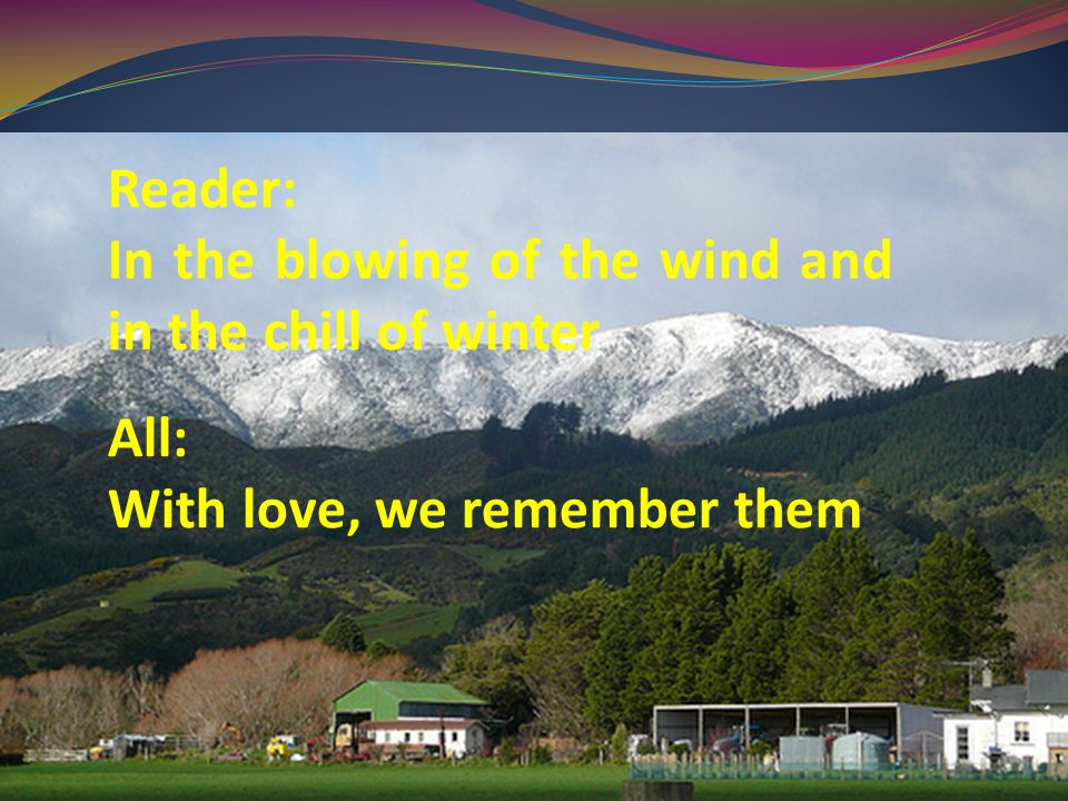 Reader: In the blowing of the wind and in the chill of winter All: With love, we remember them