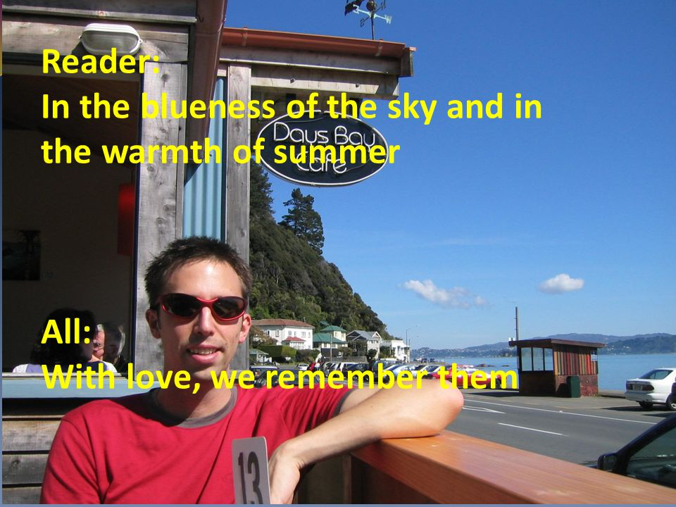 Reader: In the blueness of the sky and in the warmth of summer All: With love, we remember them