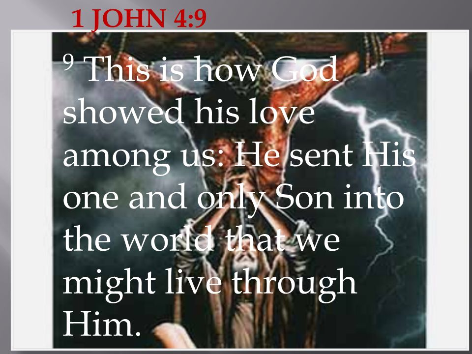 1 JOHN 4:9 9 This is how God showed his love among us: He sent His one and only Son into the world that we might live through Him.