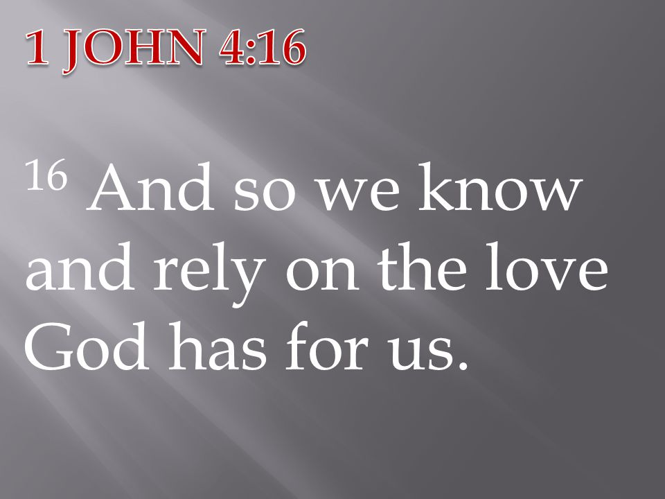 16 And so we know and rely on the love God has for us.