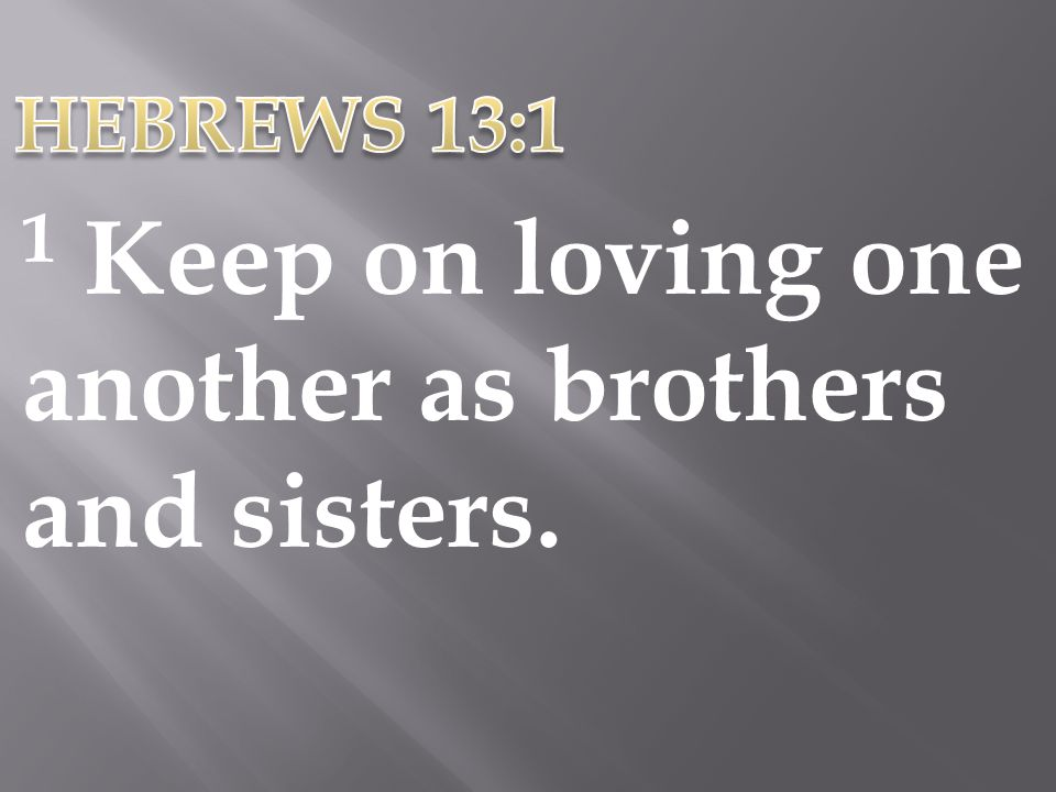 HEBREWS 13:1 1 Keep on loving one another as brothers and sisters.