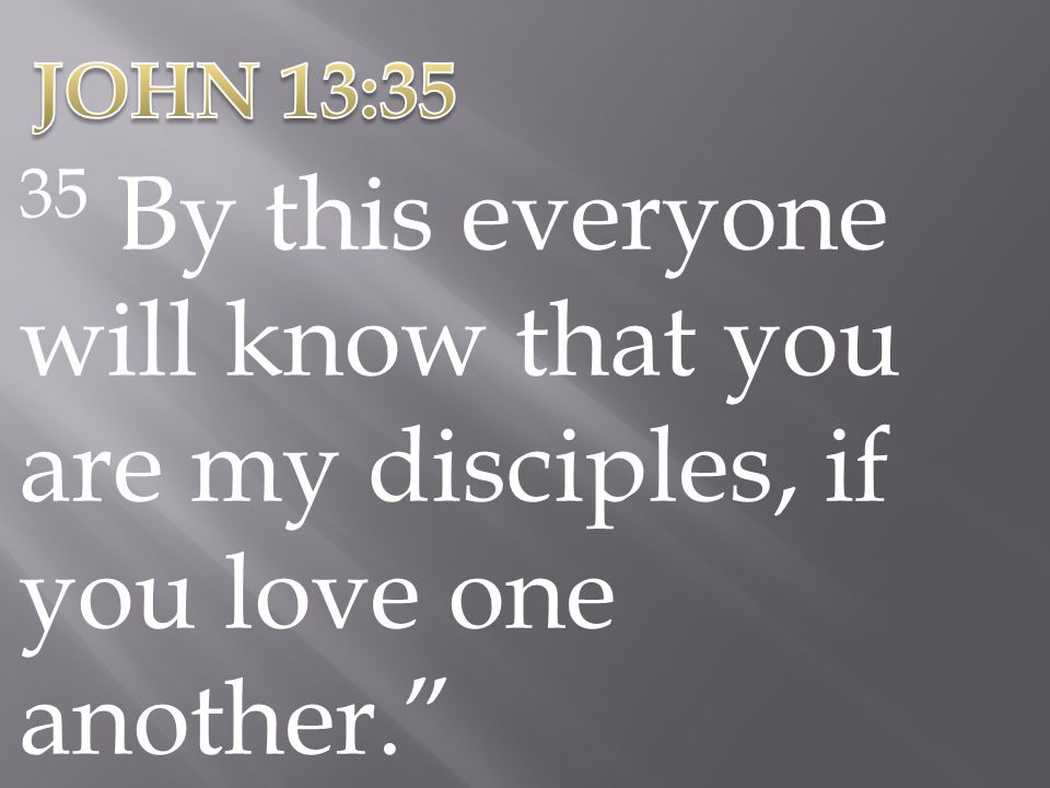 JOHN 13:35 35 By this everyone will know that you are my disciples, if you love one another.