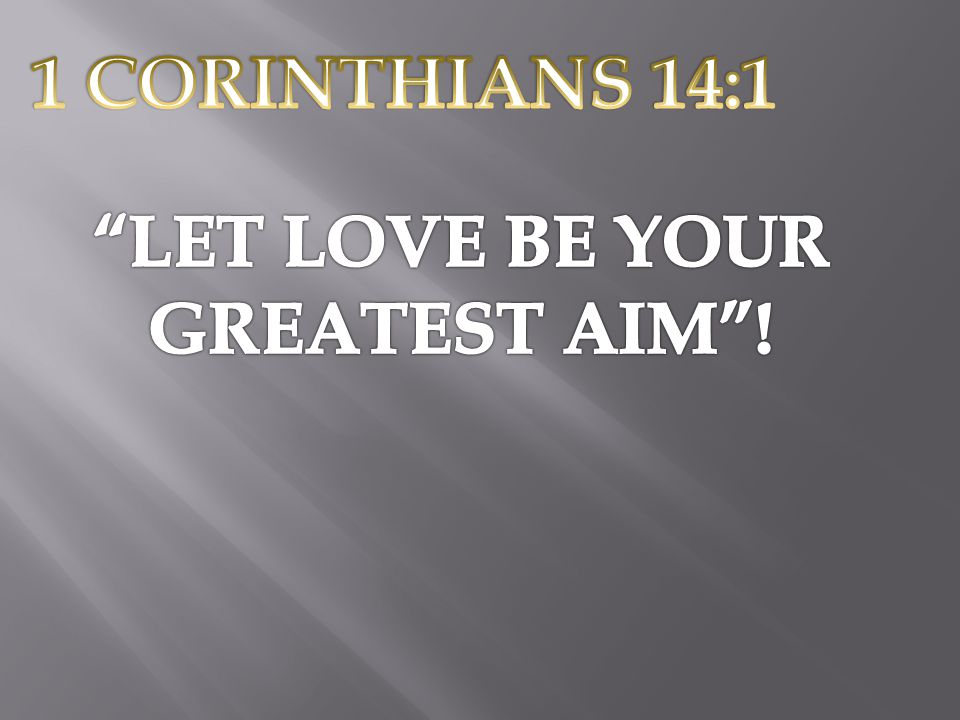 1 CORINTHIANS 14:1 LET LOVE BE YOUR GREATEST AIM !