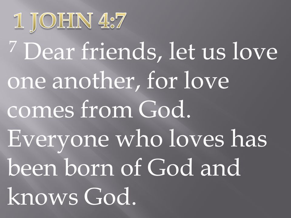 1 JOHN 4:7 7 Dear friends, let us love one another, for love comes from God.
