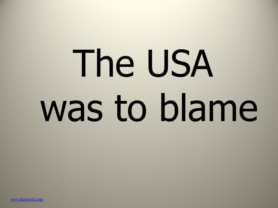 The USA was to blame www.historytl.com