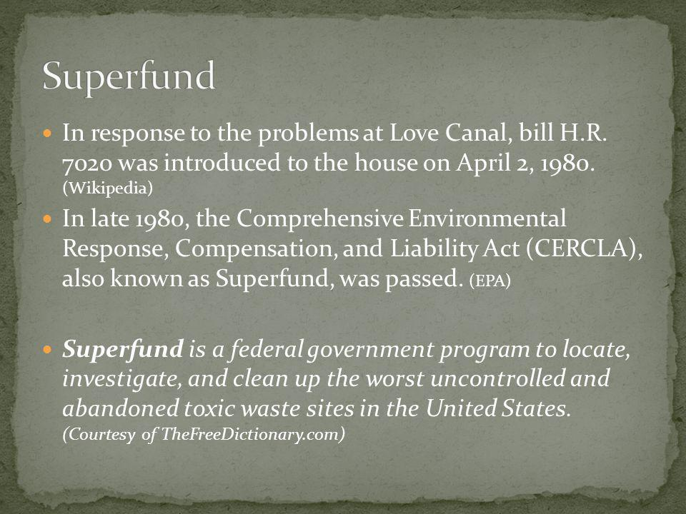 Superfund In response to the problems at Love Canal, bill H.R. 7020 was introduced to the house on April 2, 1980. (Wikipedia)