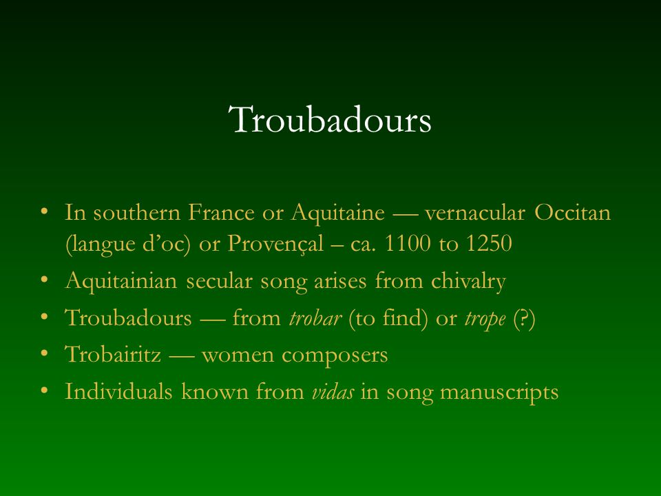 Troubadours In southern France or Aquitaine — vernacular Occitan (langue d'oc) or Provençal – ca. 1100 to 1250.
