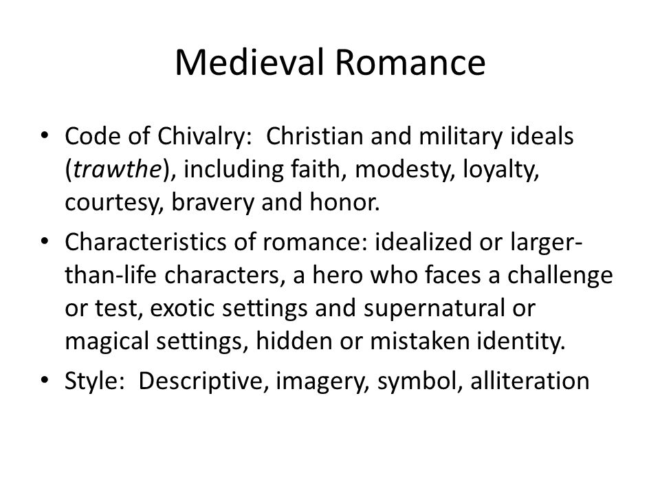 Medieval Romance Code of Chivalry: Christian and military ideals (trawthe), including faith, modesty, loyalty, courtesy, bravery and honor.