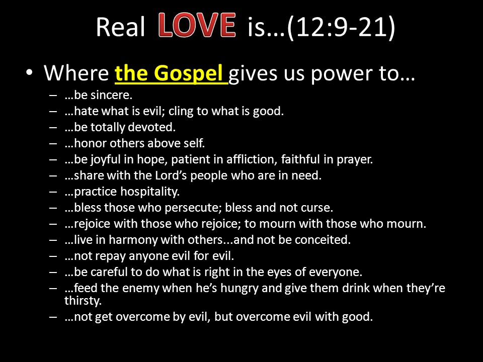 LOVE Real is…(12:9-21) Where the Gospel gives us power to…