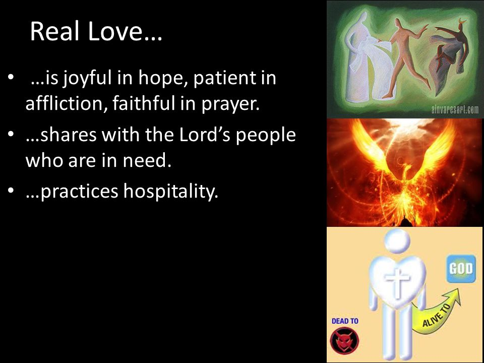 Real Love… …is joyful in hope, patient in affliction, faithful in prayer. …shares with the Lord's people who are in need.