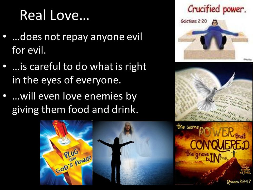 Real Love… …does not repay anyone evil for evil.