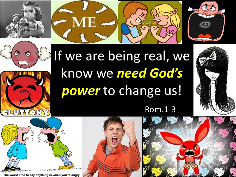 If we are being real, we know we need God's power to change us!