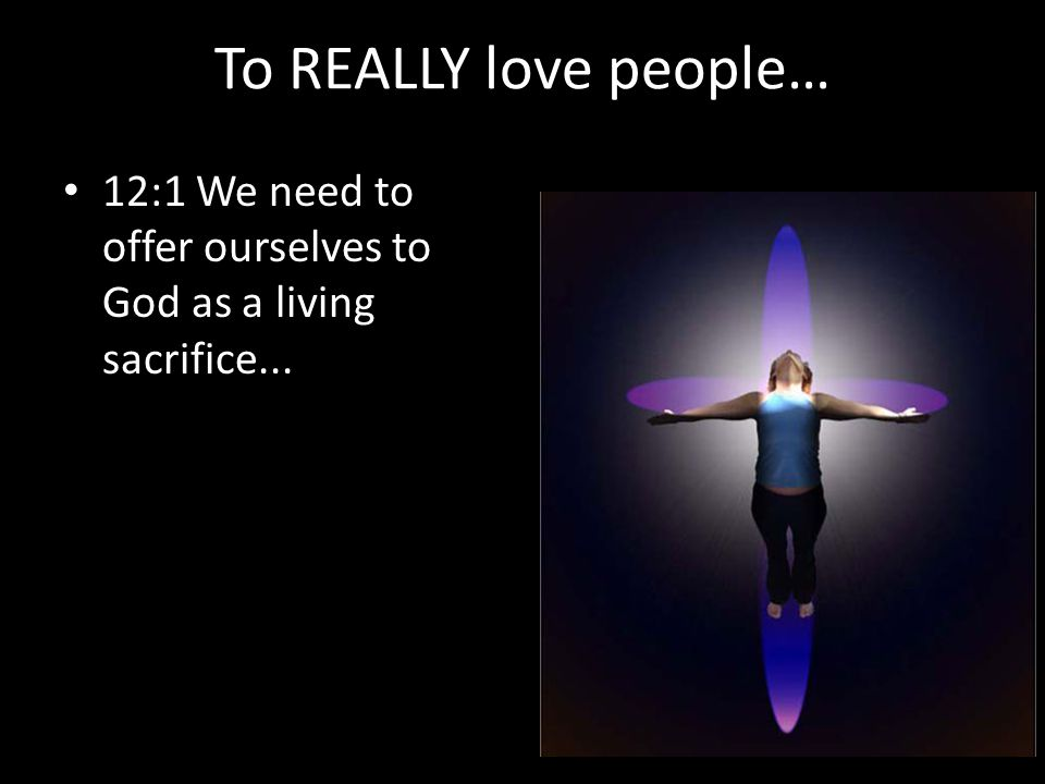 To REALLY love people… 12:1 We need to offer ourselves to God as a living sacrifice...