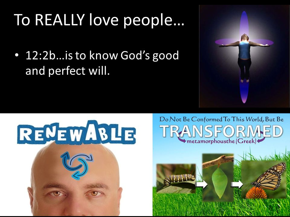 To REALLY love people… 12:2b…is to know God's good and perfect will.