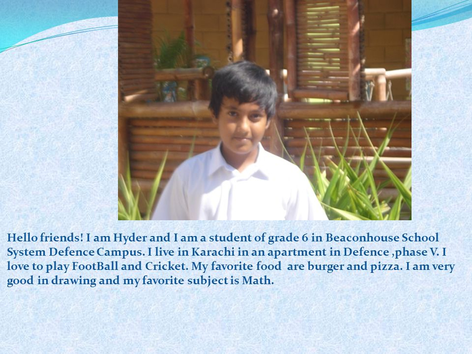 Hello friends! I am Hyder and I am a student of grade 6 in Beaconhouse School System Defence Campus. I live in Karachi in an apartment in Defence ,phase V. I love to play FootBall and Cricket. My favorite food are burger and pizza. I am very good in drawing and my favorite subject is Math.