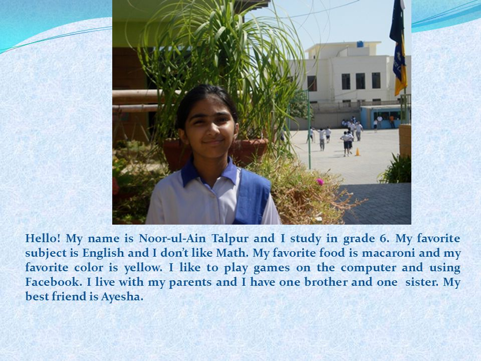 Hello. My name is Noor-ul-Ain Talpur and I study in grade 6