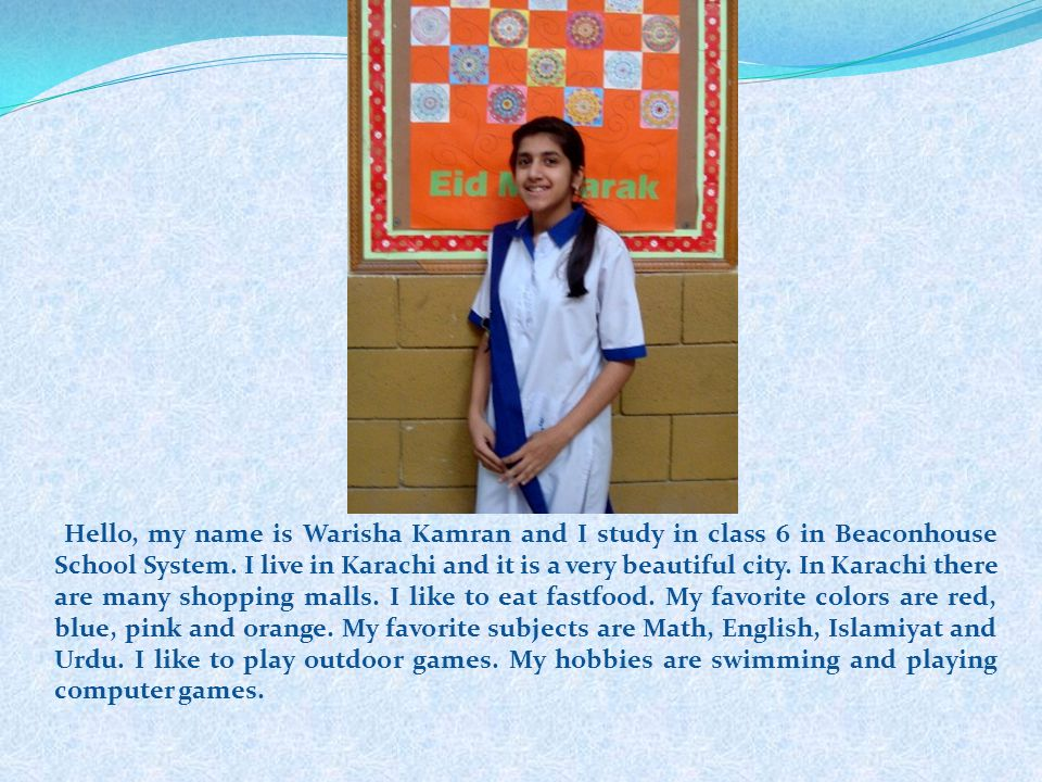 Hello, my name is Warisha Kamran and I study in class 6 in Beaconhouse School System. I live in Karachi and it is a very beautiful city. In Karachi there are many shopping malls. I like to eat fastfood. My favorite colors are red, blue, pink and orange. My favorite subjects are Math, English, Islamiyat and Urdu. I like to play outdoor games. My hobbies are swimming and playing computer games.