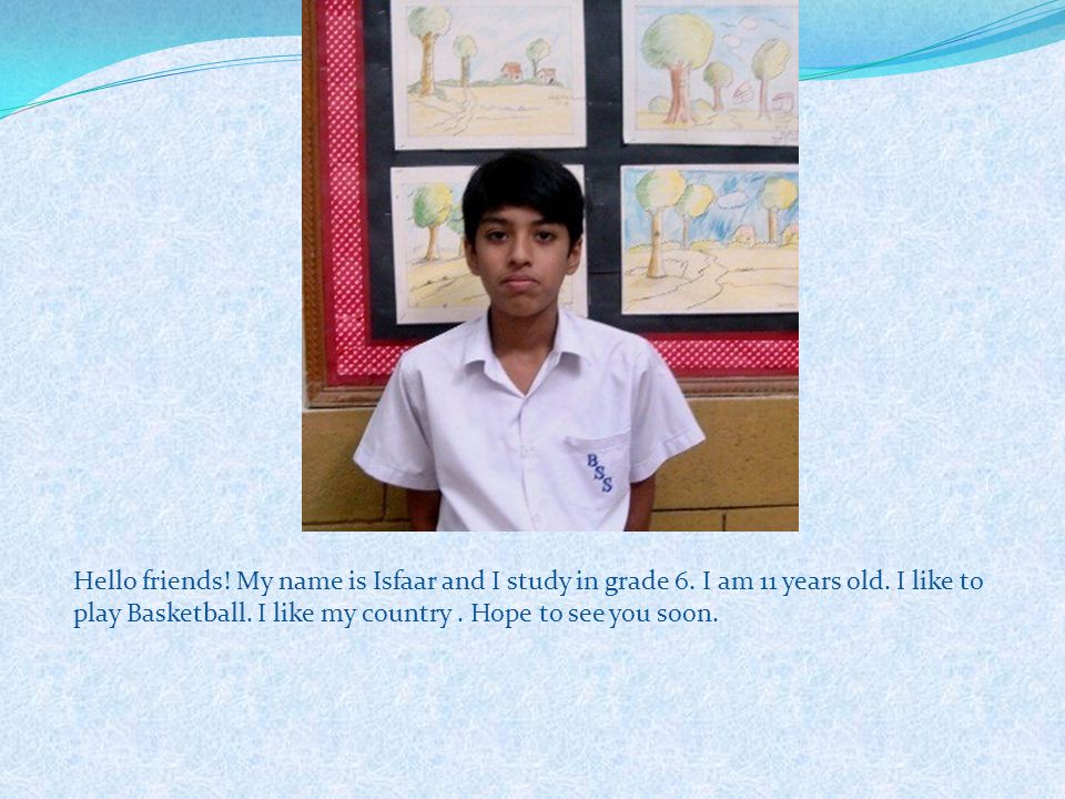 Hello friends. My name is Isfaar and I study in grade 6