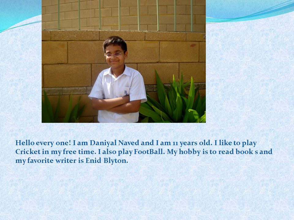 Hello every one. I am Daniyal Naved and I am 11 years old