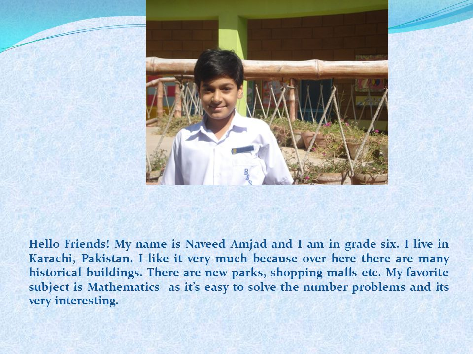 Hello Friends. My name is Naveed Amjad and I am in grade six