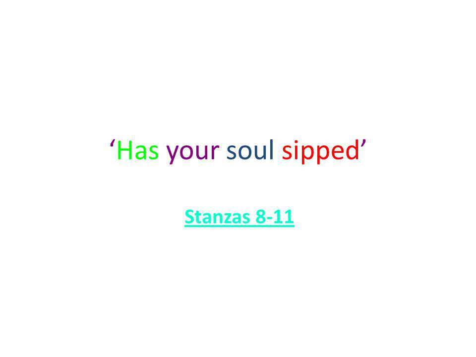 'Has your soul sipped' Stanzas 8-11