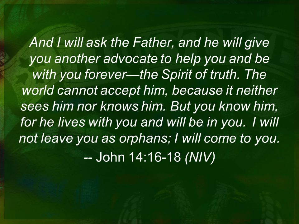 And I will ask the Father, and he will give you another advocate to help you and be with you forever—the Spirit of truth.