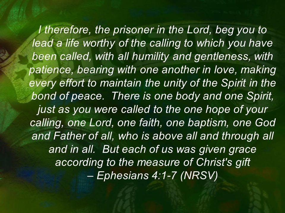 I therefore, the prisoner in the Lord, beg you to lead a life worthy of the calling to which you have been called, with all humility and gentleness, with patience, bearing with one another in love, making every effort to maintain the unity of the Spirit in the bond of peace.