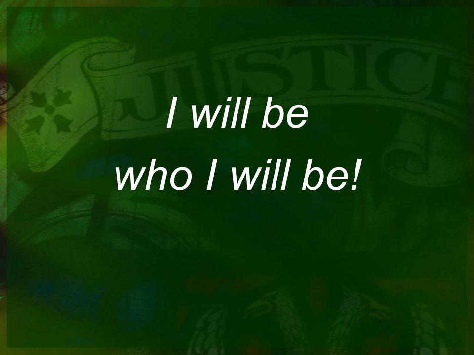 I will be who I will be!