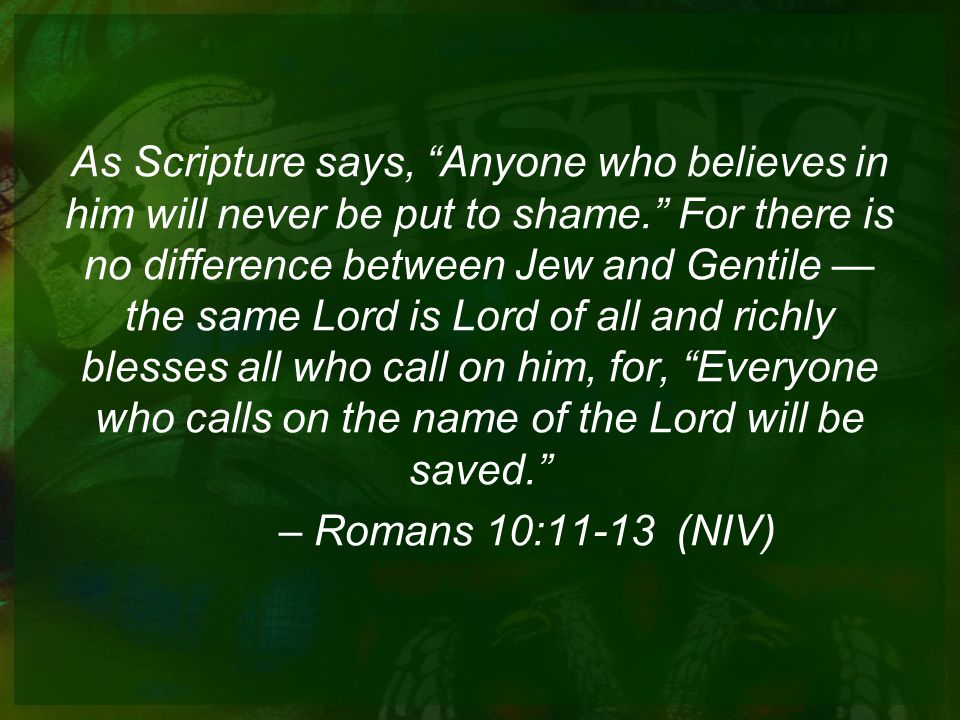 As Scripture says, Anyone who believes in him will never be put to shame. For there is no difference between Jew and Gentile —the same Lord is Lord of all and richly blesses all who call on him, for, Everyone who calls on the name of the Lord will be saved.