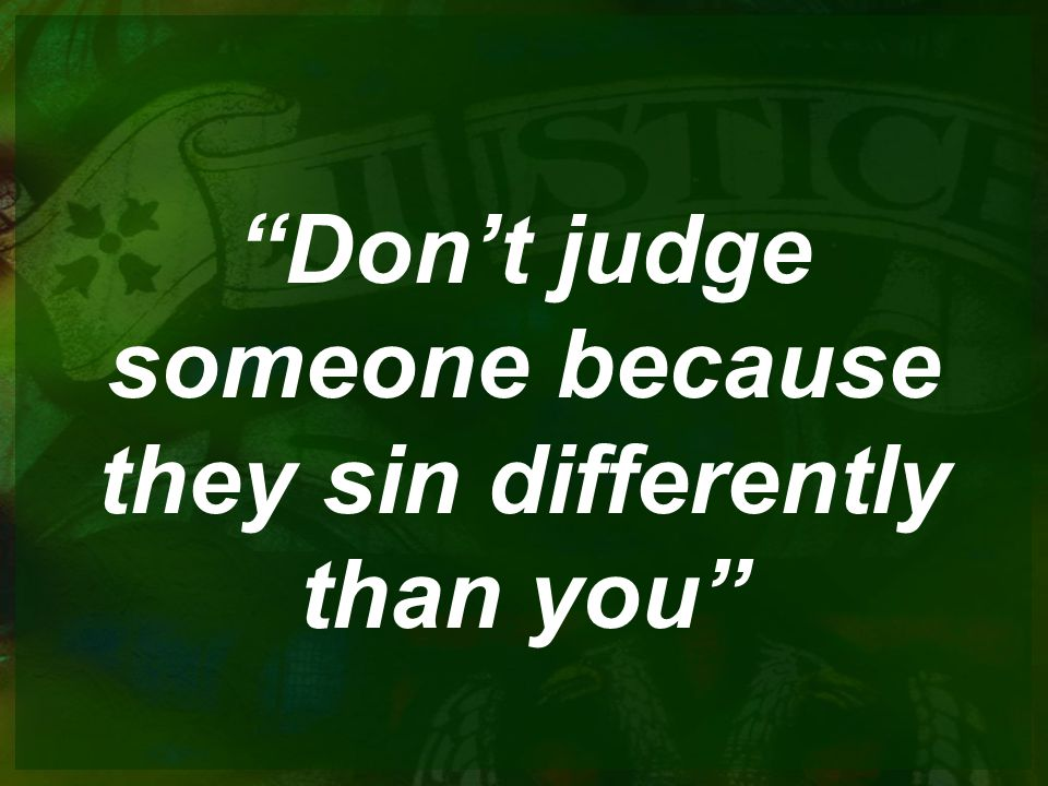 Don't judge someone because they sin differently than you