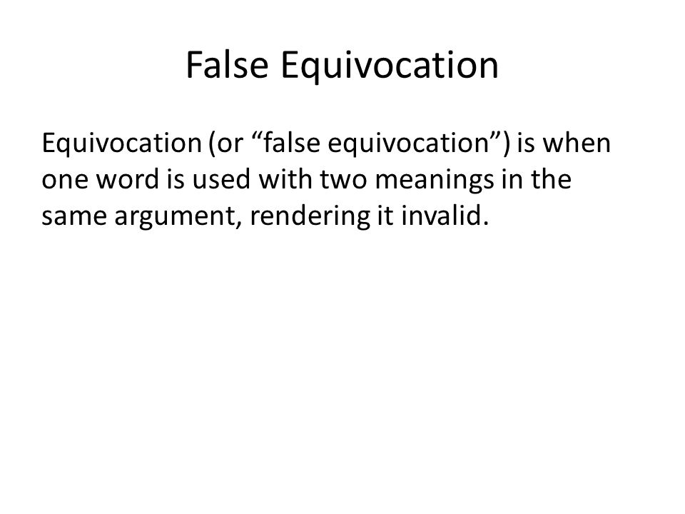 False Equivocation Equivocation (or false equivocation ) is when one word is used with two meanings in the same argument, rendering it invalid.