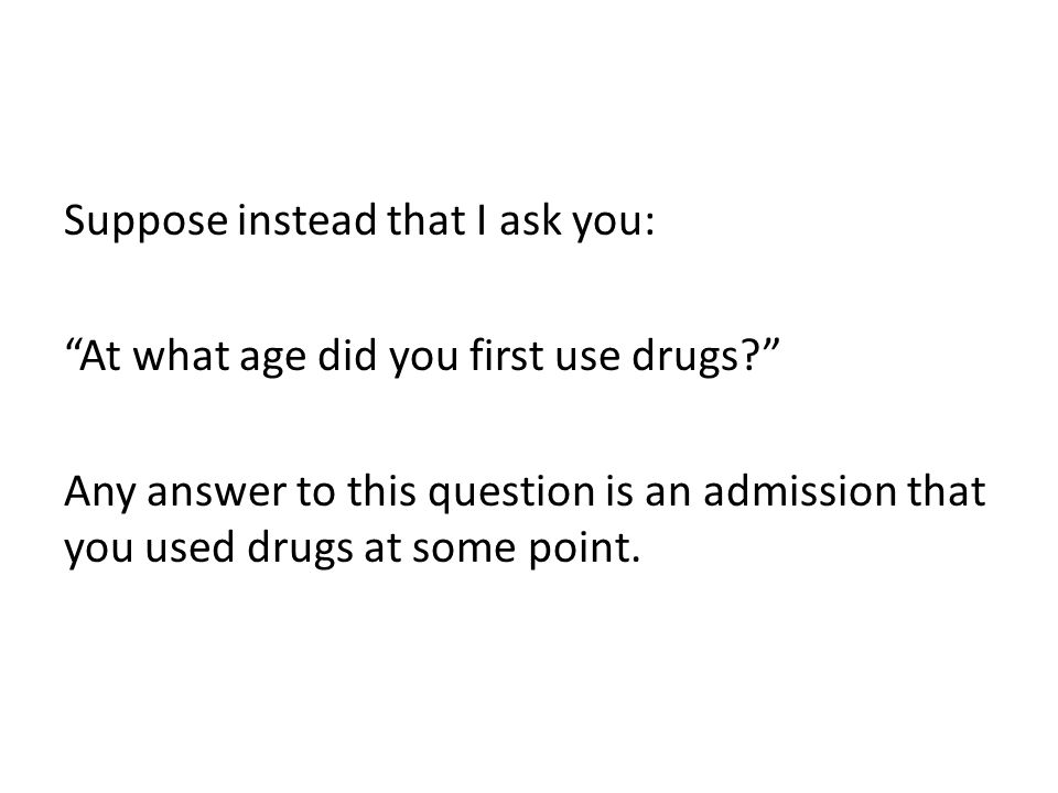 Suppose instead that I ask you: At what age did you first use drugs