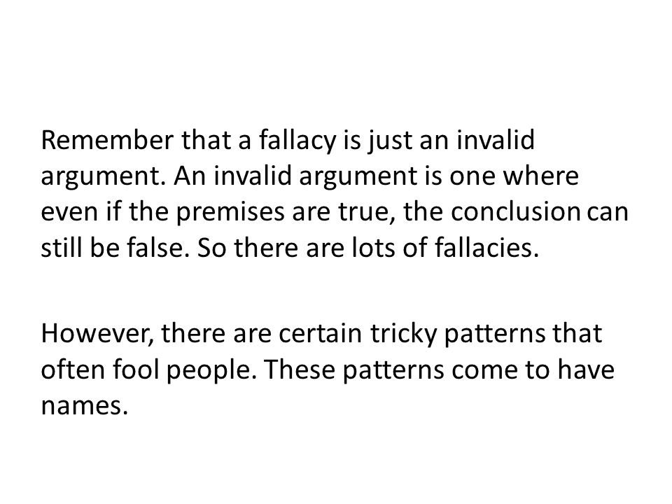Remember that a fallacy is just an invalid argument