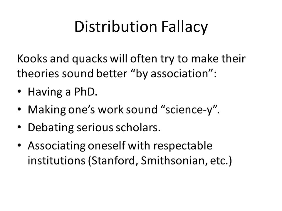 Distribution Fallacy Kooks and quacks will often try to make their theories sound better by association :