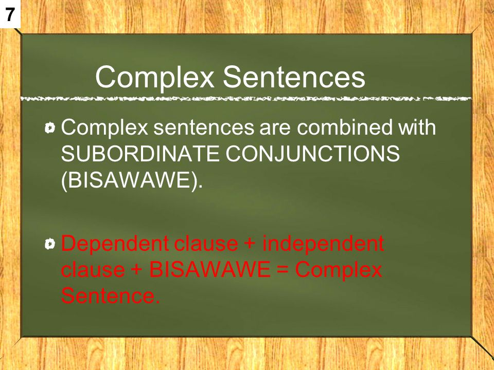 7 Complex Sentences. Complex sentences are combined with SUBORDINATE CONJUNCTIONS (BISAWAWE).