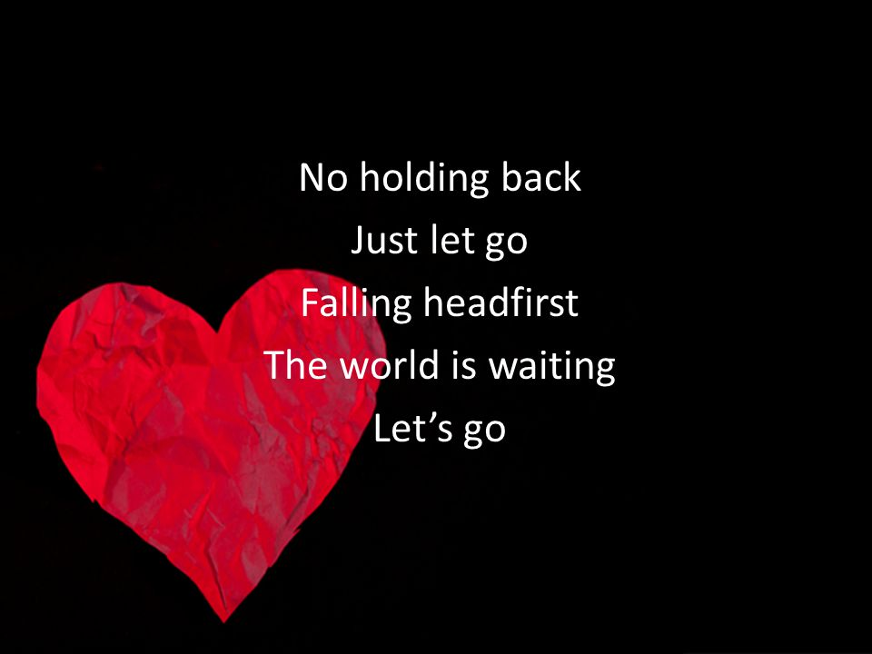 No holding back Just let go Falling headfirst The world is waiting Let's go