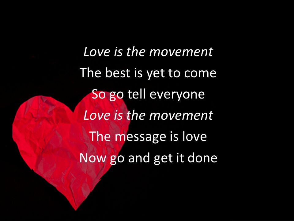 Love is the movement The best is yet to come. So go tell everyone.
