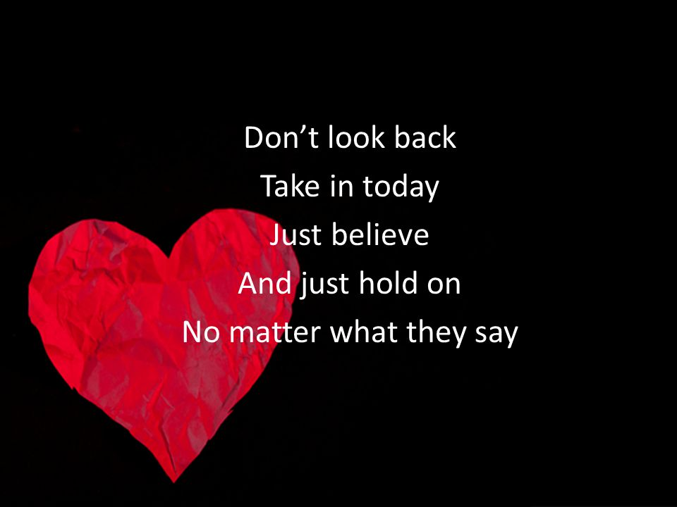 Don't look back Take in today Just believe And just hold on No matter what they say